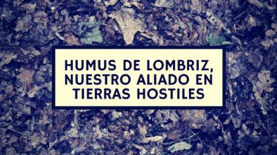 Humus de Lombriz, nuestro aliado en tierras hostiles